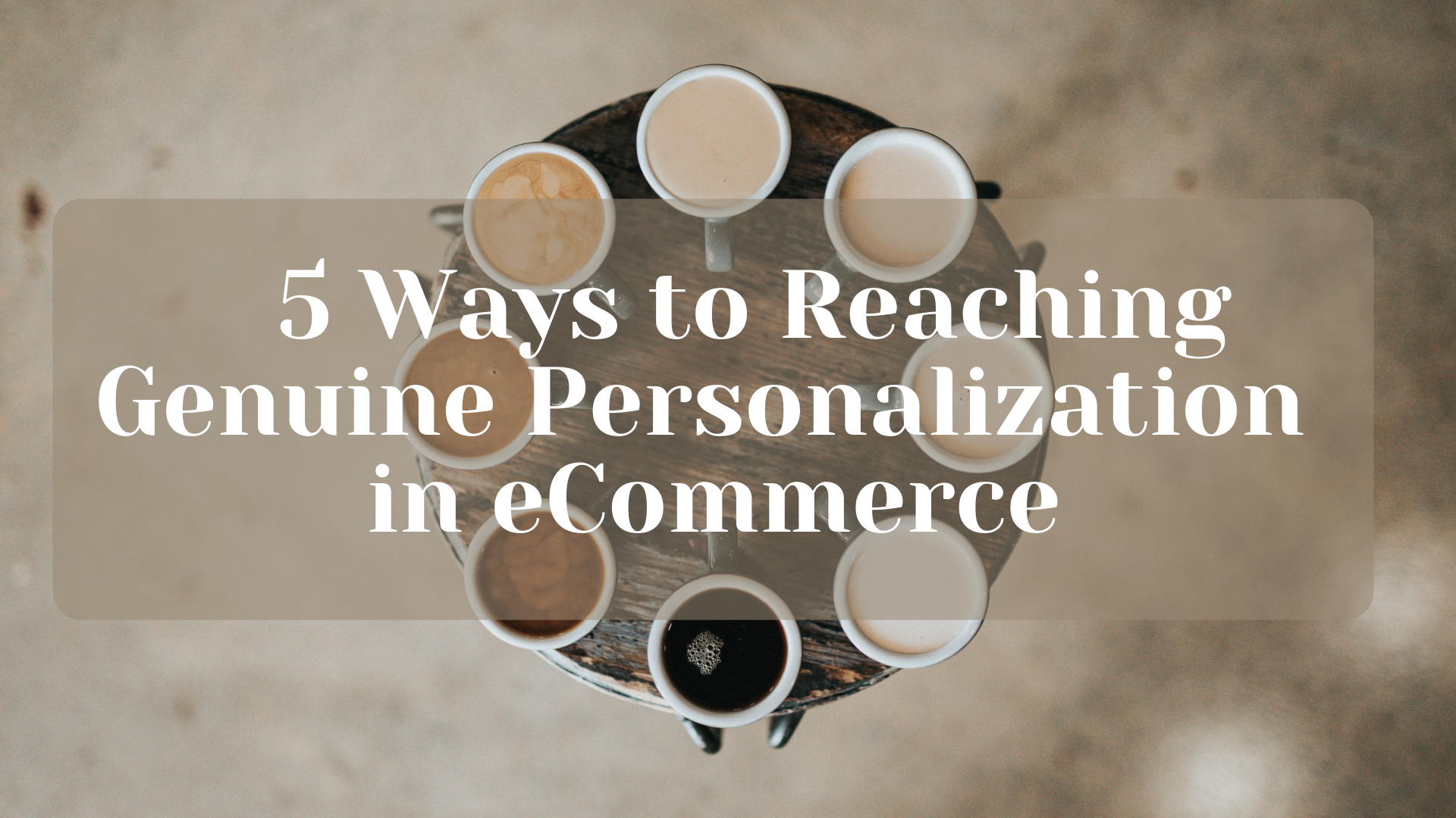 Five Ways to Reaching Genuine Personalization in eCommerce